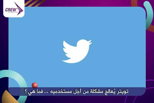 تويتر يُعالج مشكلة من أجل مستخدميه .. فما هي؟
