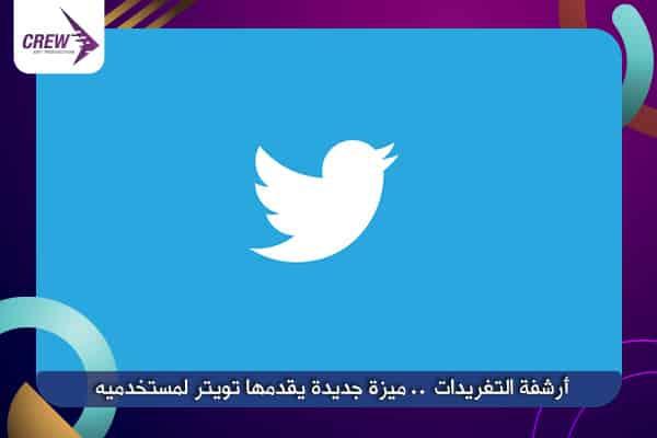 أرشفة التغريدات .. ميزة جديدة يقدمها تويتر لمستخدميه
