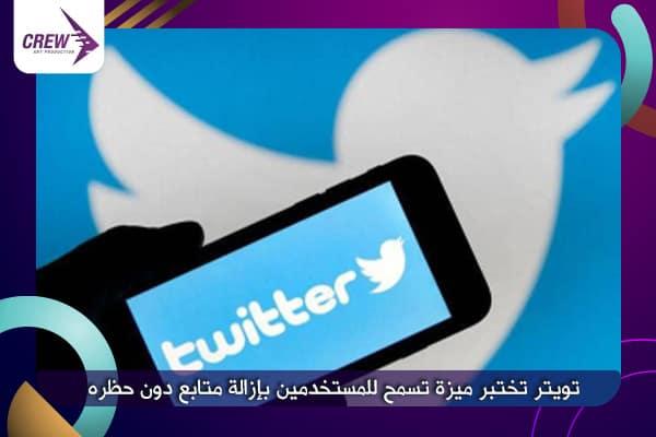 تويتر تختبر ميزة تسمح للمستخدمين بإزالة متابع دون حظره